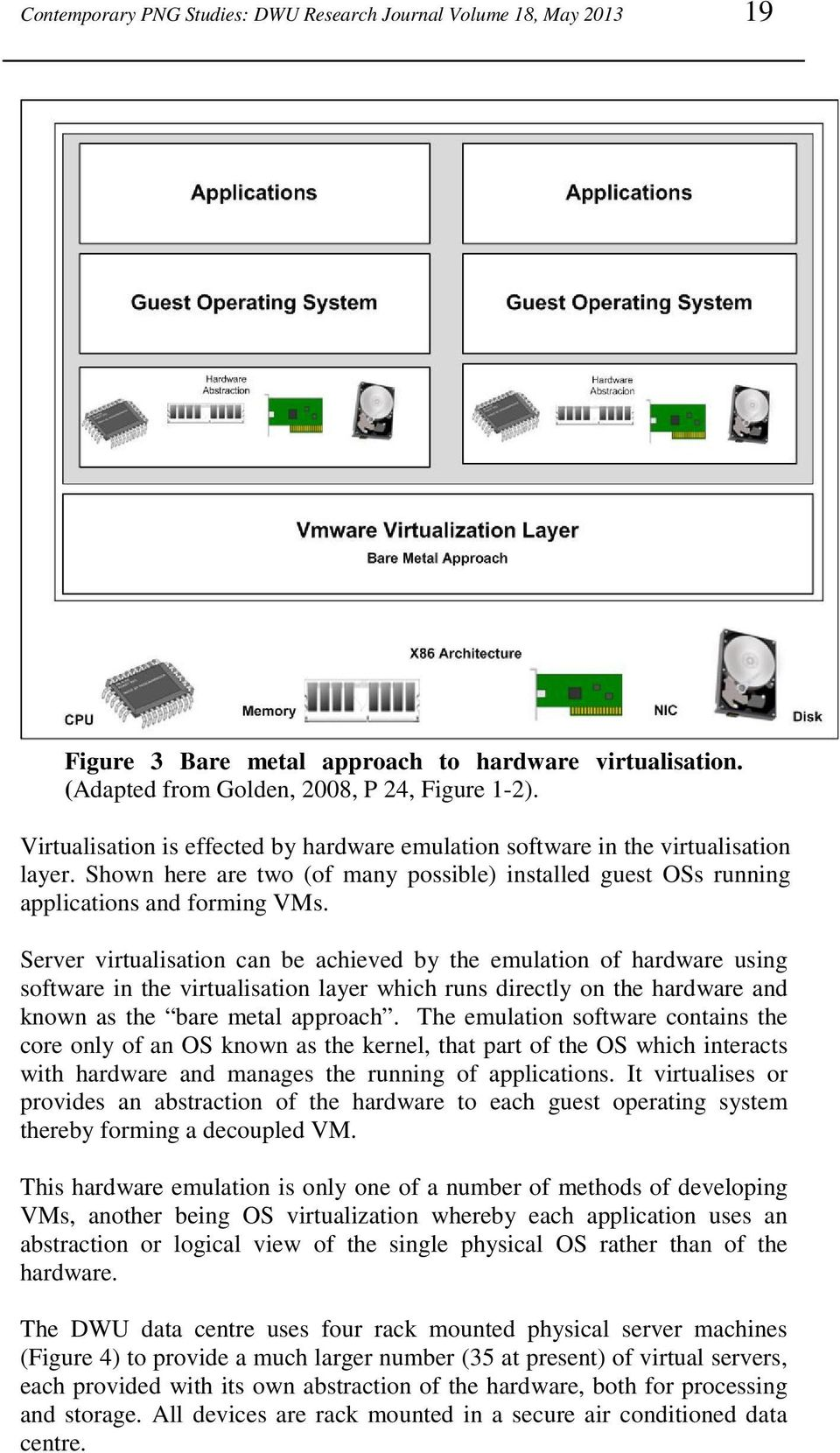 Server virtualisation can be achieved by the emulation of hardware using software in the virtualisation layer which runs directly on the hardware and known as the bare metal approach.