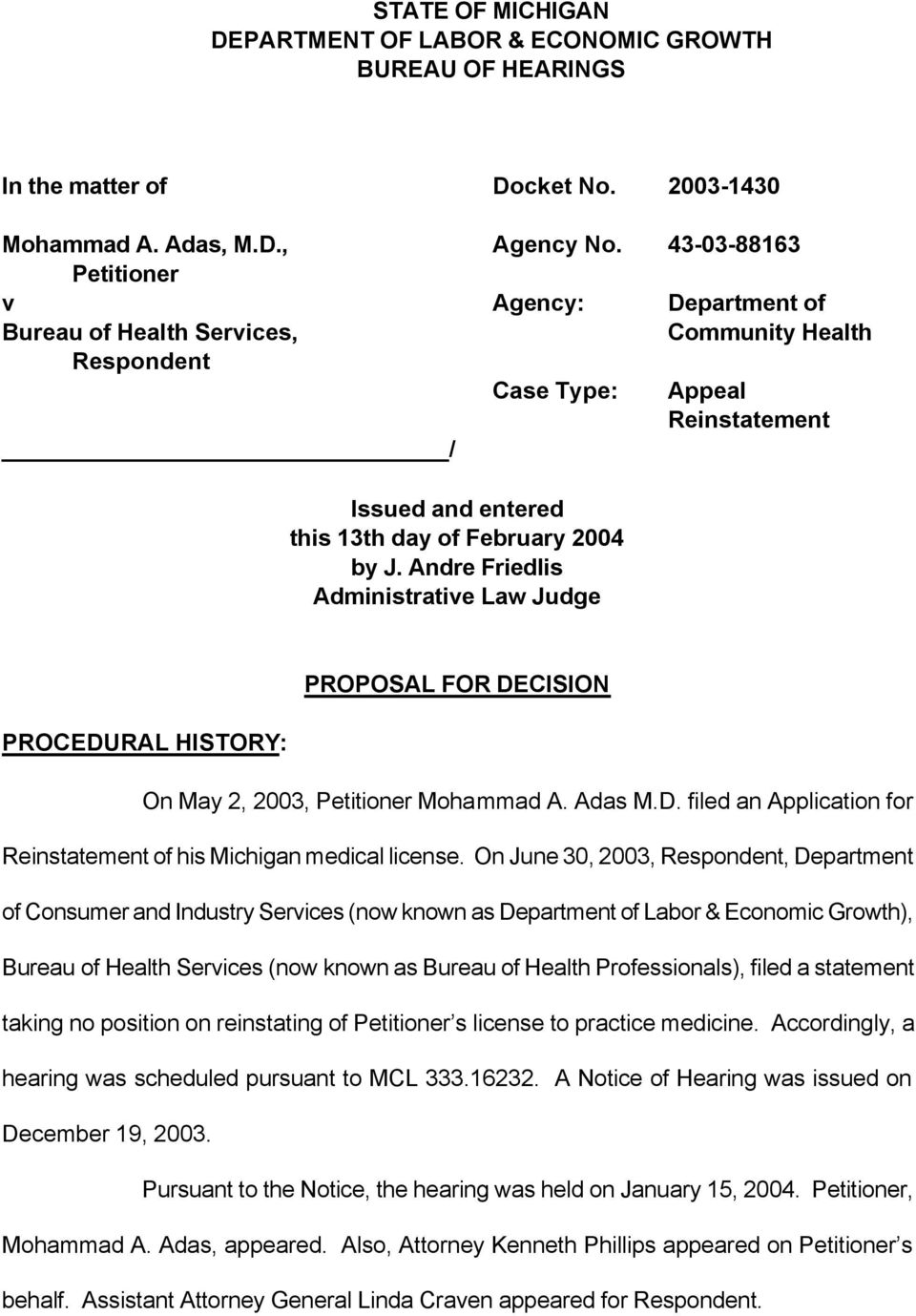 Andre Friedlis Administrative Law Judge PROPOSAL FOR DECISION PROCEDURAL HISTORY: On May 2, 2003, Petitioner Mohammad A. Adas M.D. filed an Application for Reinstatement of his Michigan medical license.