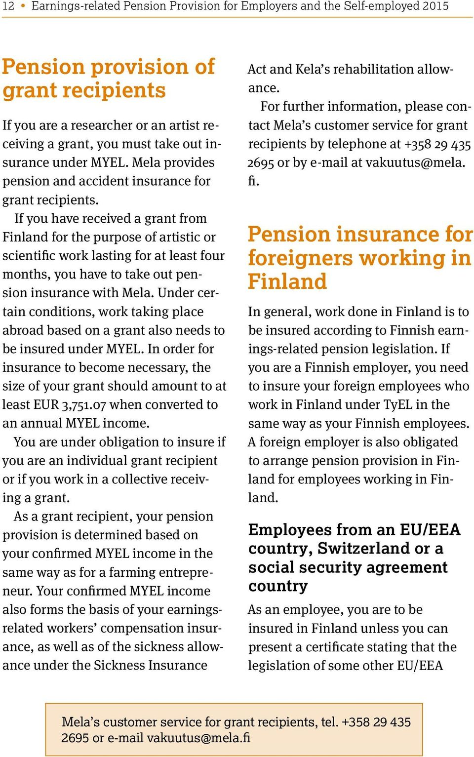 If you have received a grant from Finland for the purpose of artistic or scientific work lasting for at least four months, you have to take out insurance with Mela.
