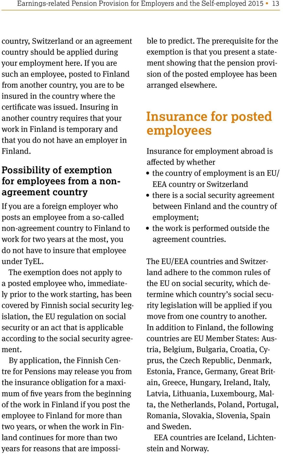 Insuring in another country requires that your work in Finland is temporary and that you do not have an employer in Finland.