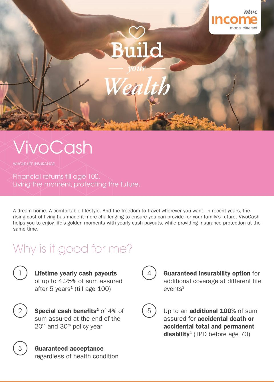 VivoCash helps you to enjoy life s golden moments with yearly cash payouts, while providing insurance protection at the same time. Why is it good for me? 1 Lifetime yearly cash payouts 4 of up to 4.