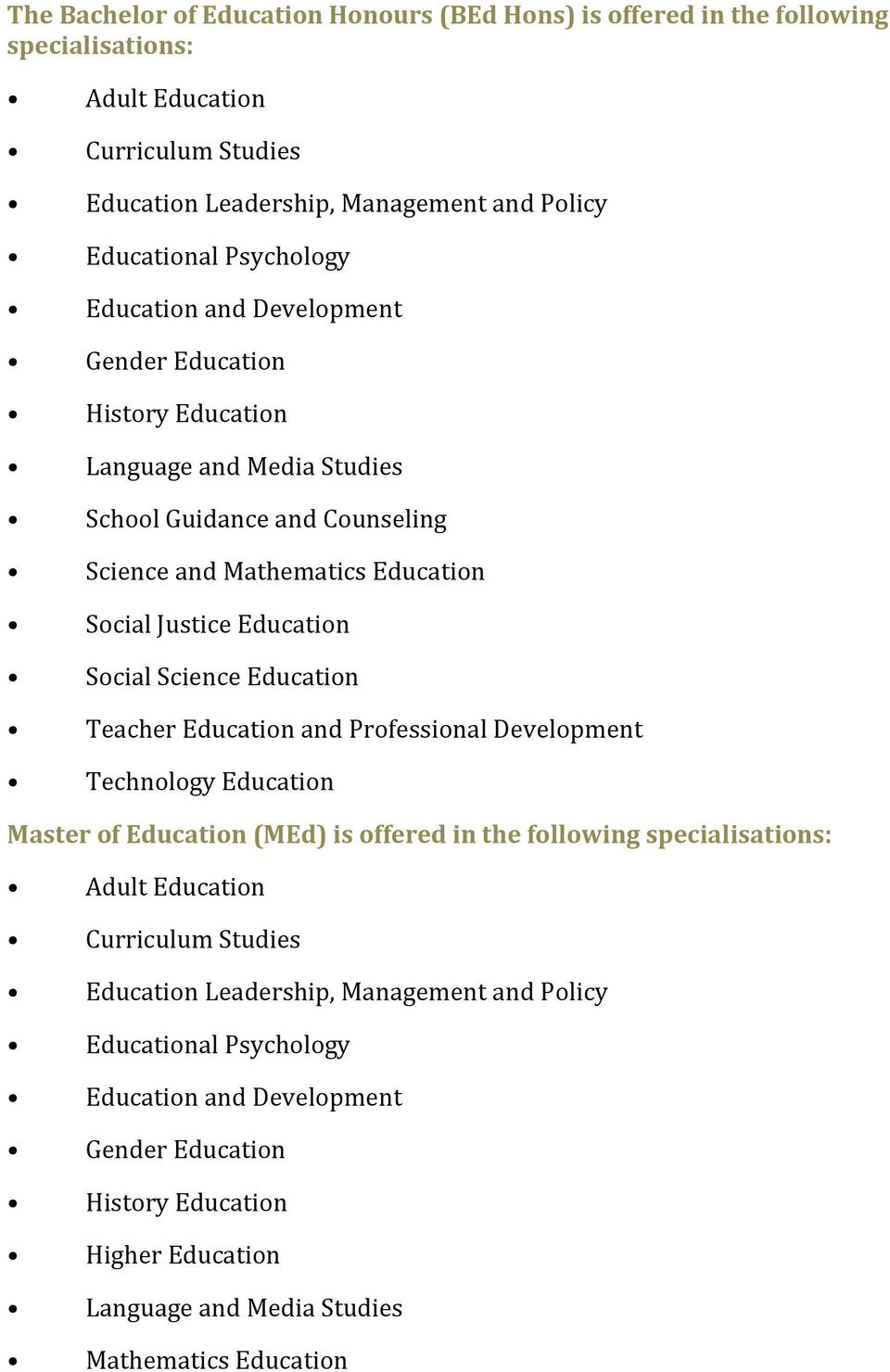 Social Science Education Teacher Education and Professional Development Technology Education Master of Education (MEd) is offered in the following specialisations: Adult Education Curriculum