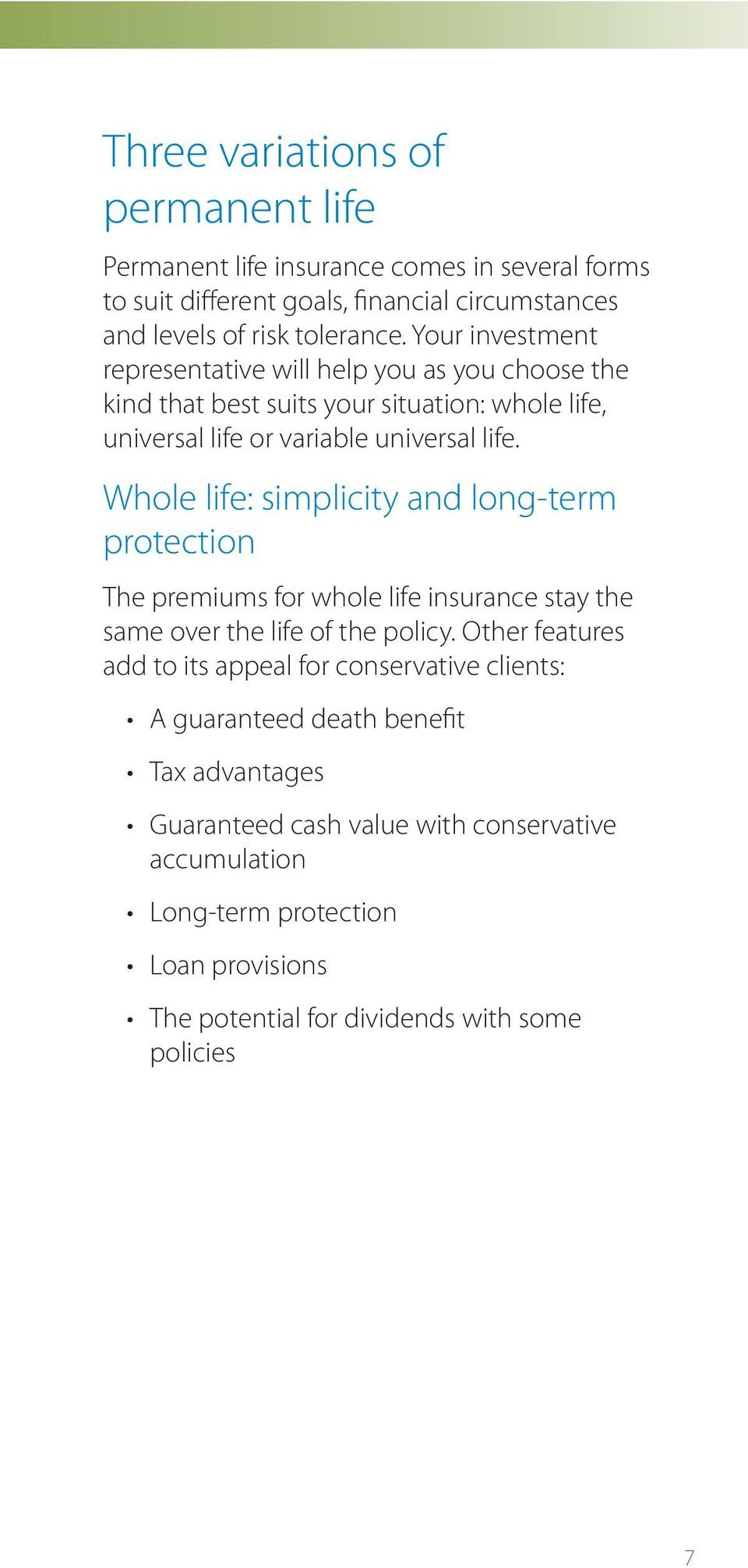 Whole life: simplicity and long-term protection The premiums for whole life insurance stay the same over the life of the policy.