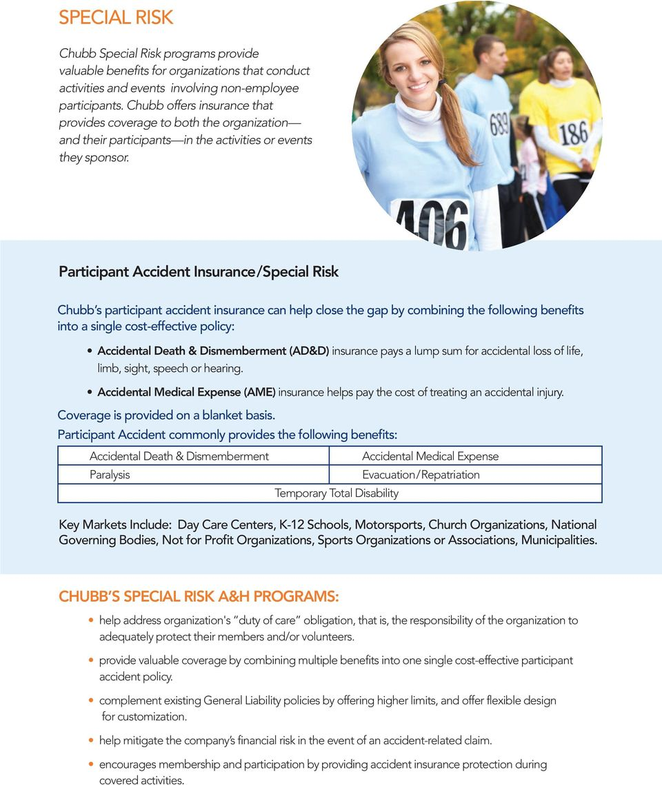 Participant Accident Insurance/Special Risk Chubb s participant accident insurance can help close the gap by combining the following benefits into a single cost-effective policy: Accidental Death &