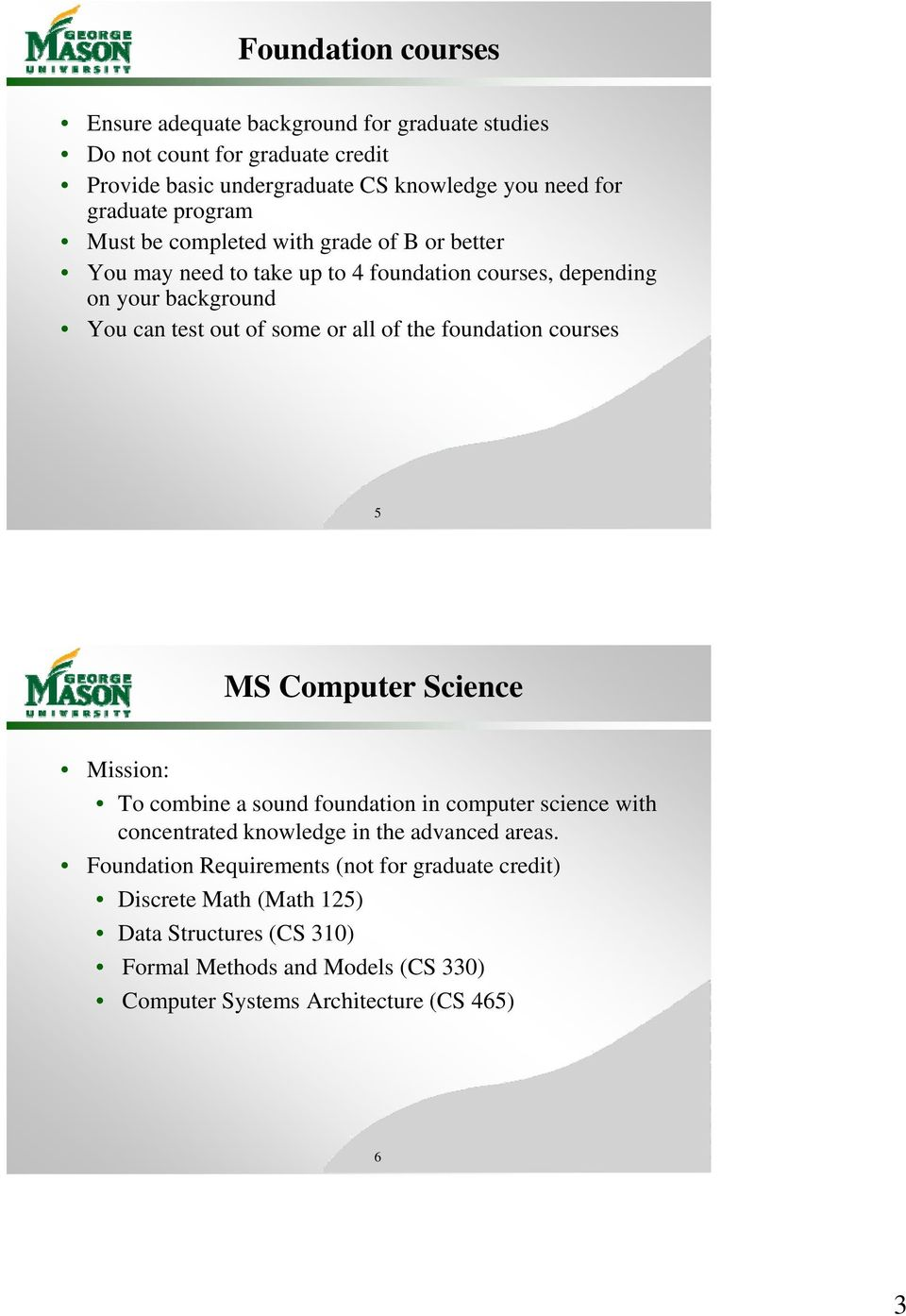 the foundation courses 5 MS Computer Science Mission: To combine a sound foundation in computer science with concentrated knowledge in the advanced areas.