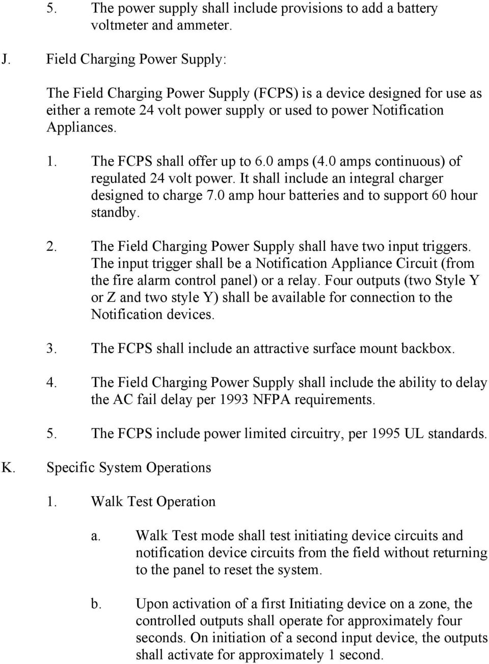 The FCPS shall offer up to 6.0 amps (4.0 amps continuous) of regulated 24 volt power. It shall include an integral charger designed to charge 7.0 amp hour batteries and to support 60 hour standby. 2. The Field Charging Power Supply shall have two input triggers.