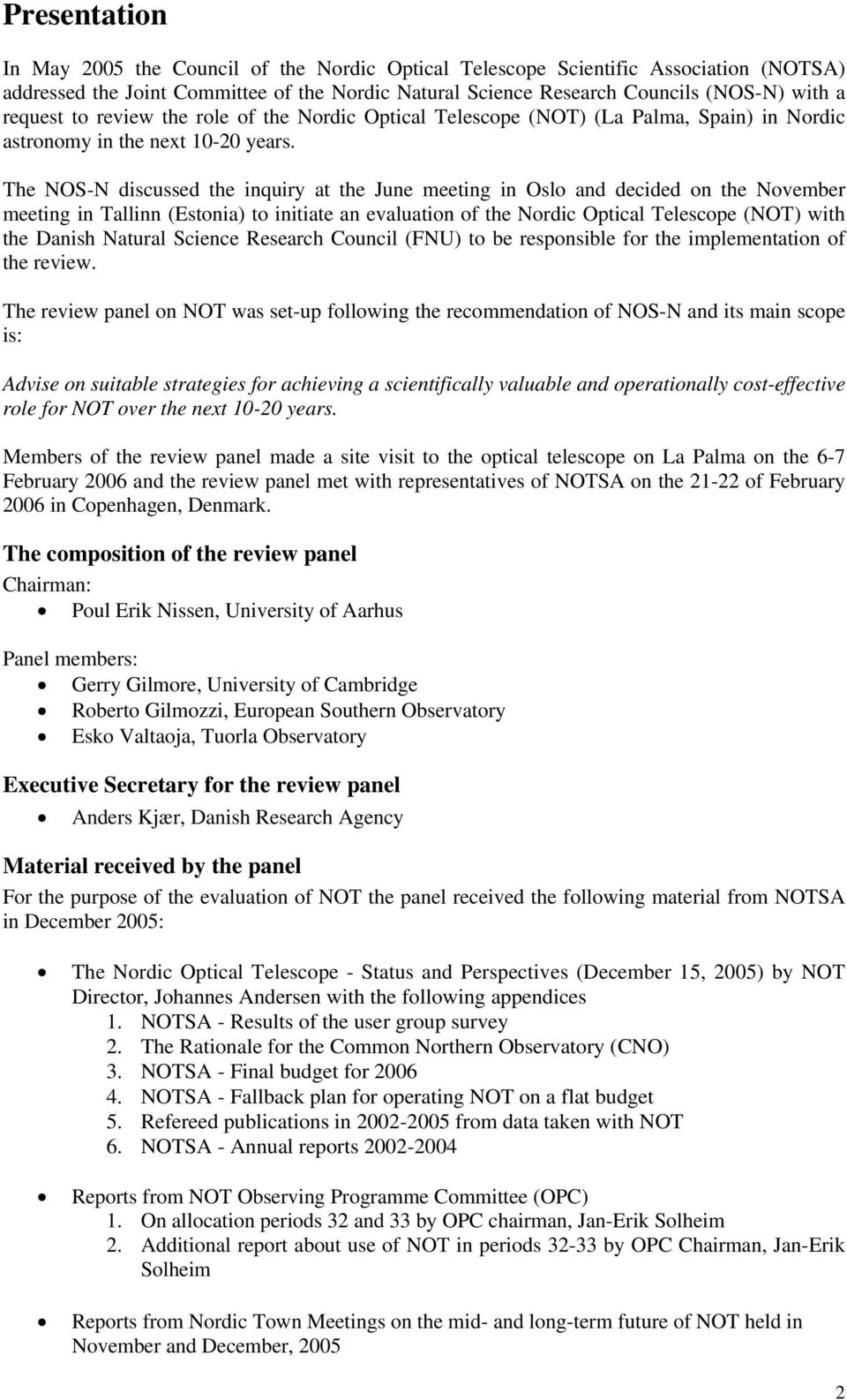 The NOS-N discussed the inquiry at the June meeting in Oslo and decided on the November meeting in Tallinn (Estonia) to initiate an evaluation of the Nordic Optical Telescope (NOT) with the Danish