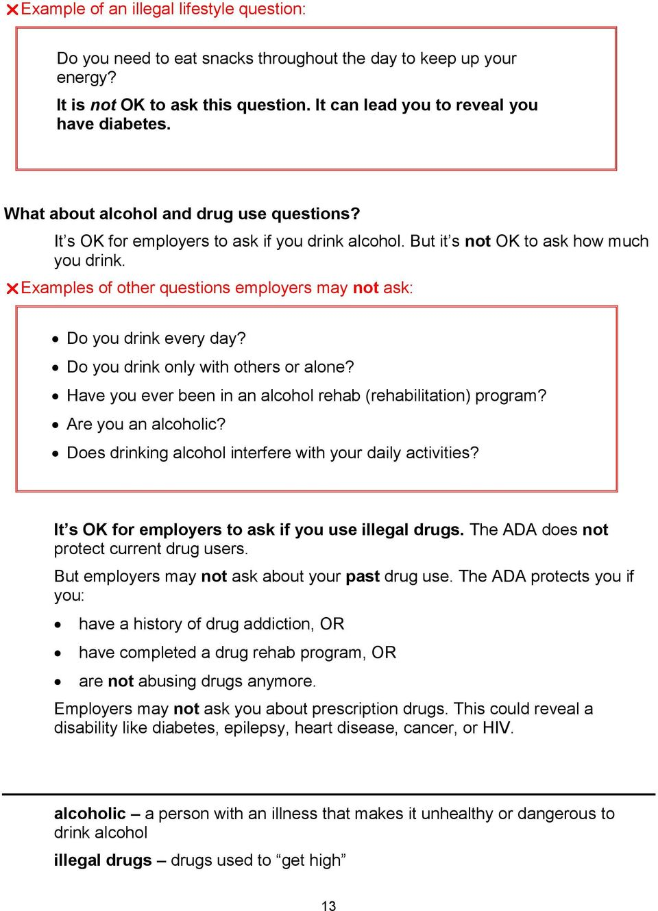 Examples of other questions employers may not ask: Do you drink every day? Do you drink only with others or alone? Have you ever been in an alcohol rehab (rehabilitation) program?
