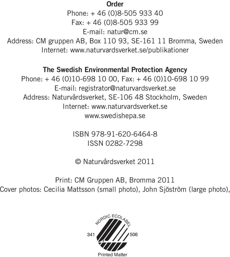 se/publikationer The Swedish Environmental Protection Agency Phone: + 46 (0)10-698 10 00, Fax: + 46 (0)10-698 10 99 E-mail: registrator@se Address: