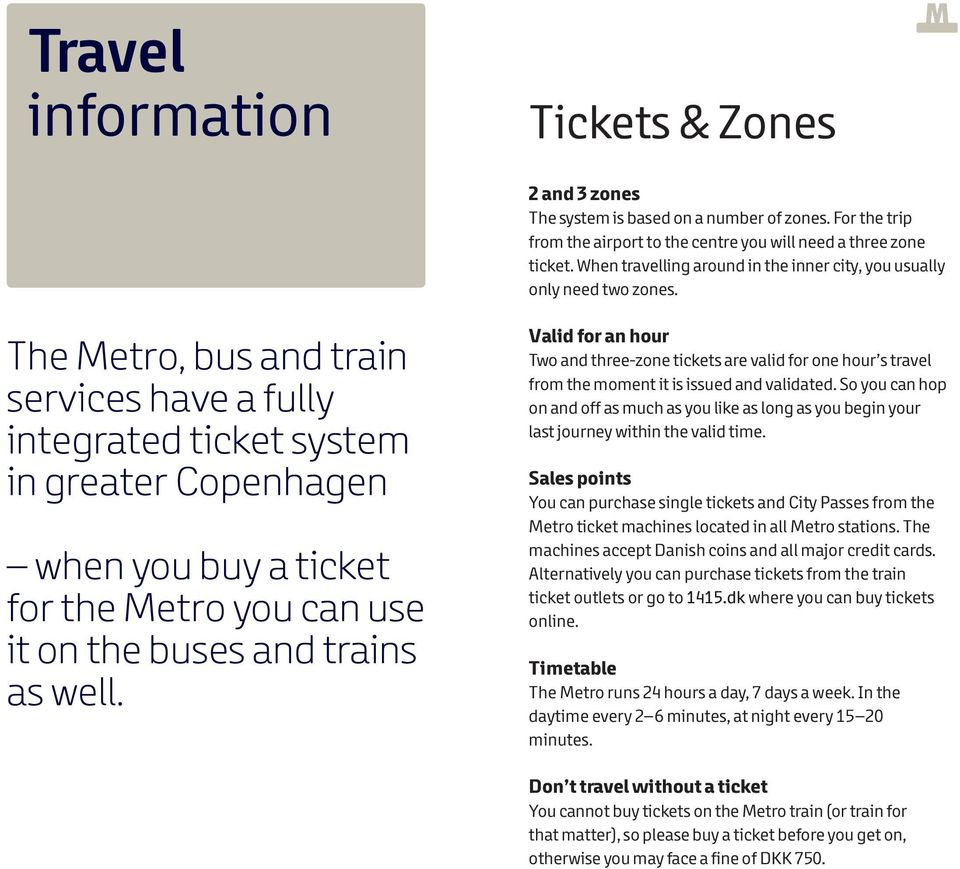 The Metro, bus and train services have a fully integrated ticket system in greater Copenhagen when you buy a ticket for the Metro you can use it on the buses and trains as well.