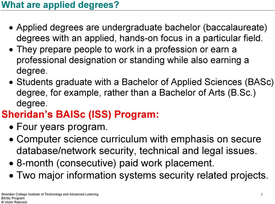 Students graduate with a Bachelor of Applied Sciences (BASc) degree, for example, rather than a Bachelor of Arts (B.Sc.) degree. Sheridan s BAISc (ISS) Program: Four years program.