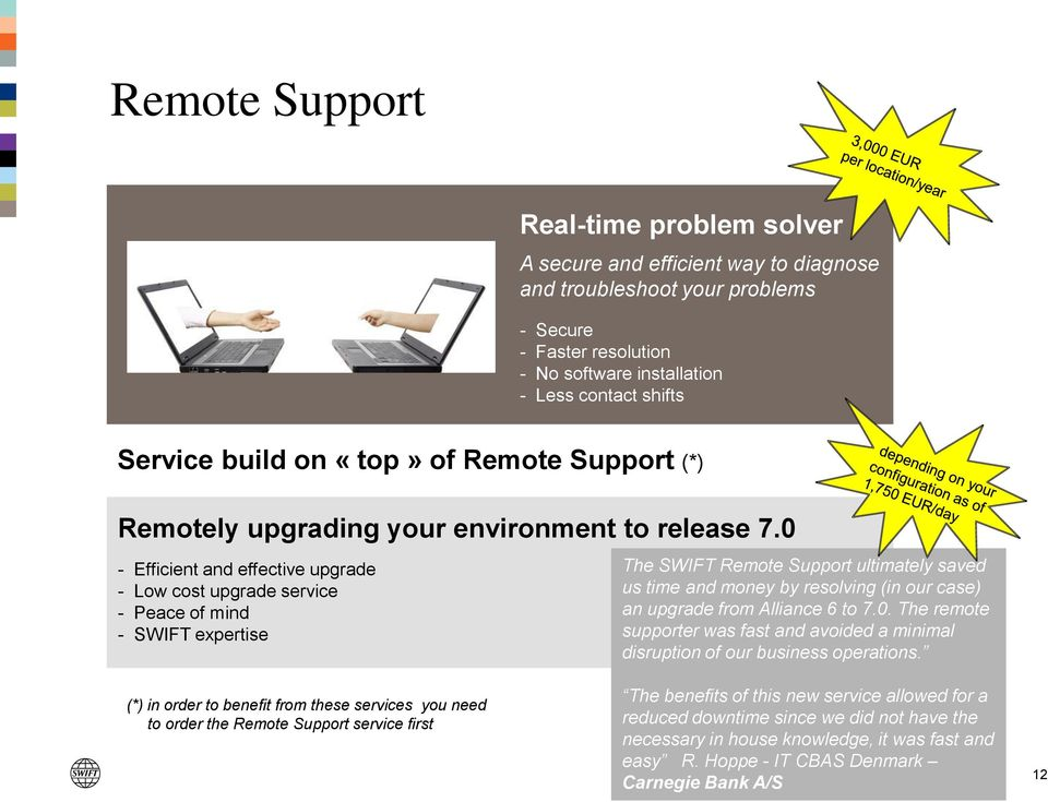 0 - Efficient and effective upgrade - Low cost upgrade service - Peace of mind - SWIFT expertise The SWIFT Remote Support ultimately saved us time and money by resolving (in our case) an upgrade from