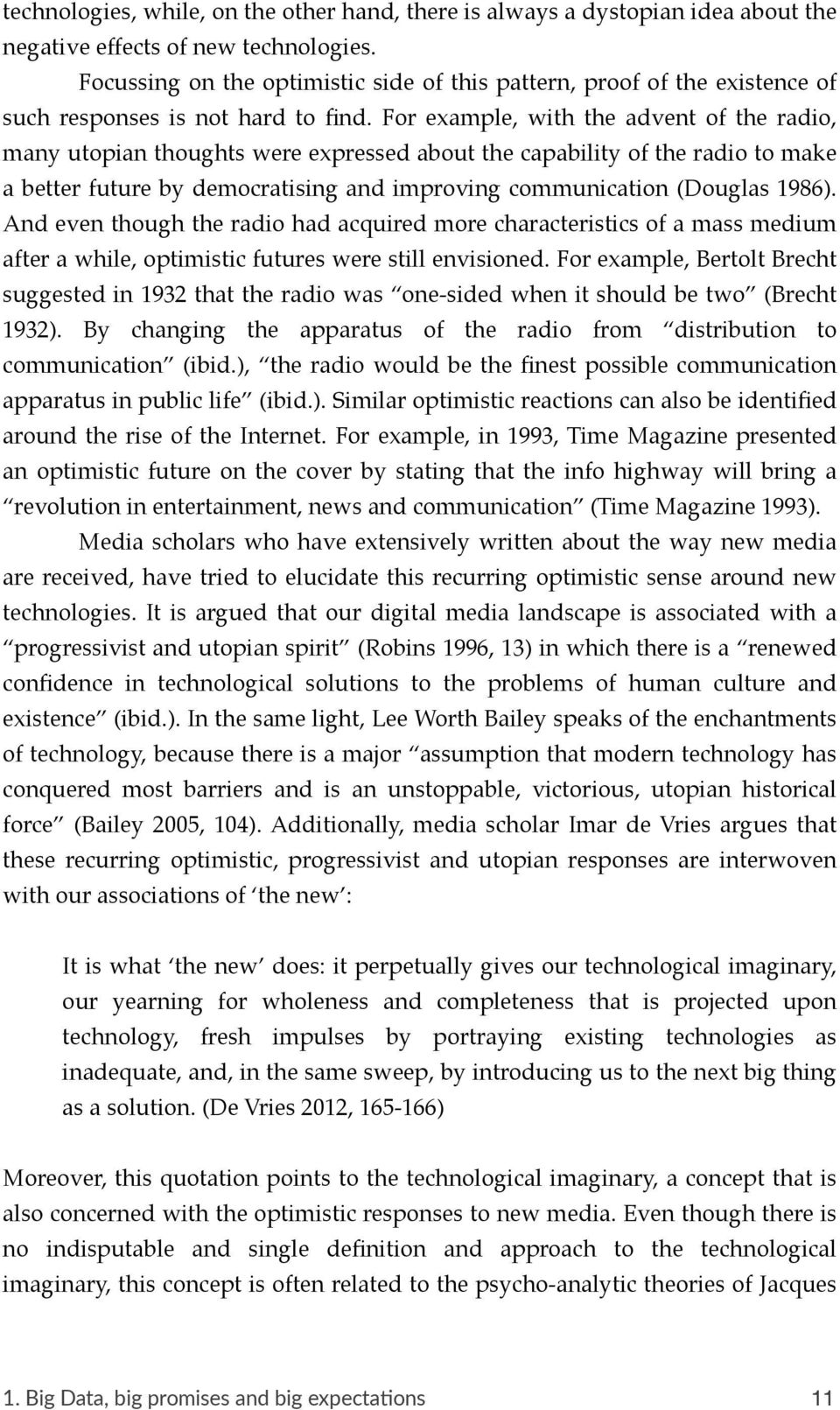 For example, with the advent of the radio, many utopian thoughts were expressed about the capability of the radio to make a better future by democratising and improving communication (Douglas 1986).