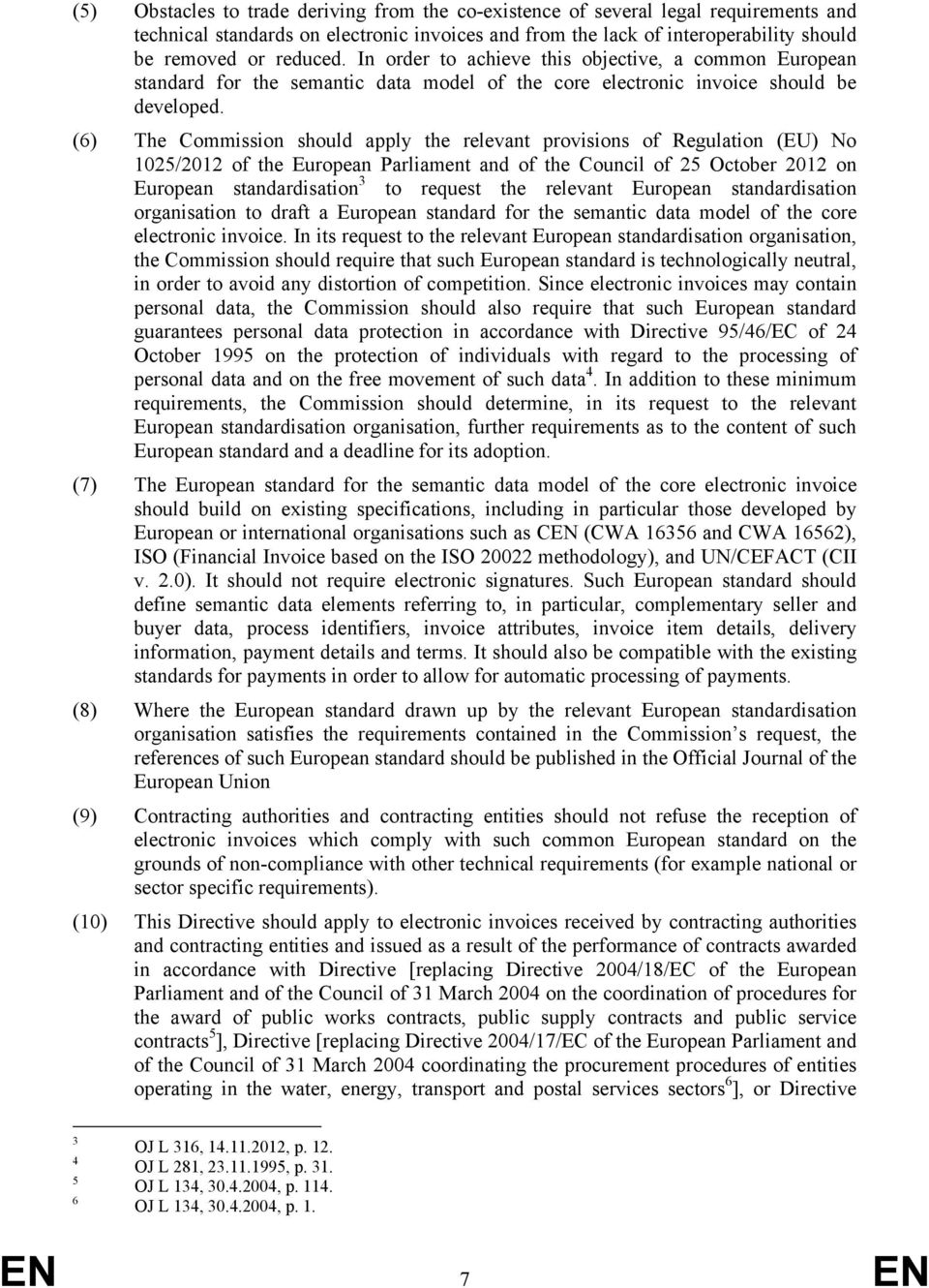 (6) The Commission should apply the relevant provisions of Regulation (EU) No 1025/2012 of the European Parliament and of the Council of 25 October 2012 on European standardisation 3 to request the