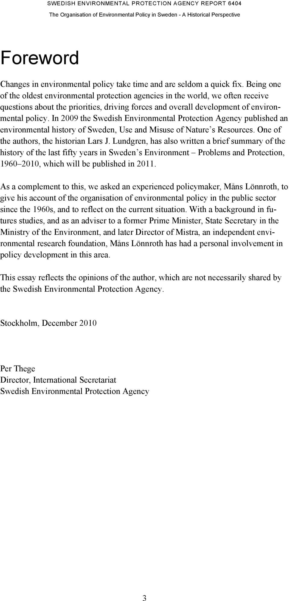 In 2009 the Swedish Environmental Protection Agency published an environmental history of Sweden, Use and Misuse of Nature s Resources. One of the authors, the historian Lars J.