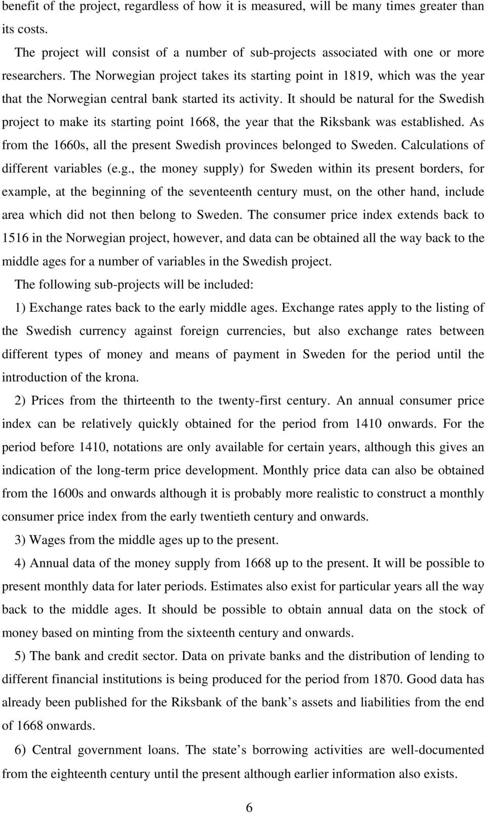 It should be natural for the Swedish project to make its starting point 1668, the year that the Riksbank was established. As from the 1660s, all the present Swedish provinces belonged to Sweden.