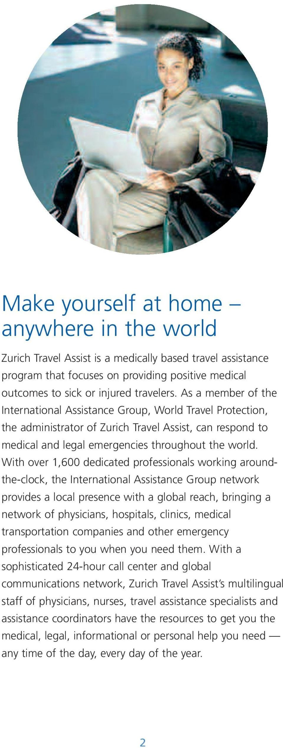 With over 1,600 dedicated professionals working aroundthe-clock, the International Assistance Group network provides a local presence with a global reach, bringing a network of physicians, hospitals,