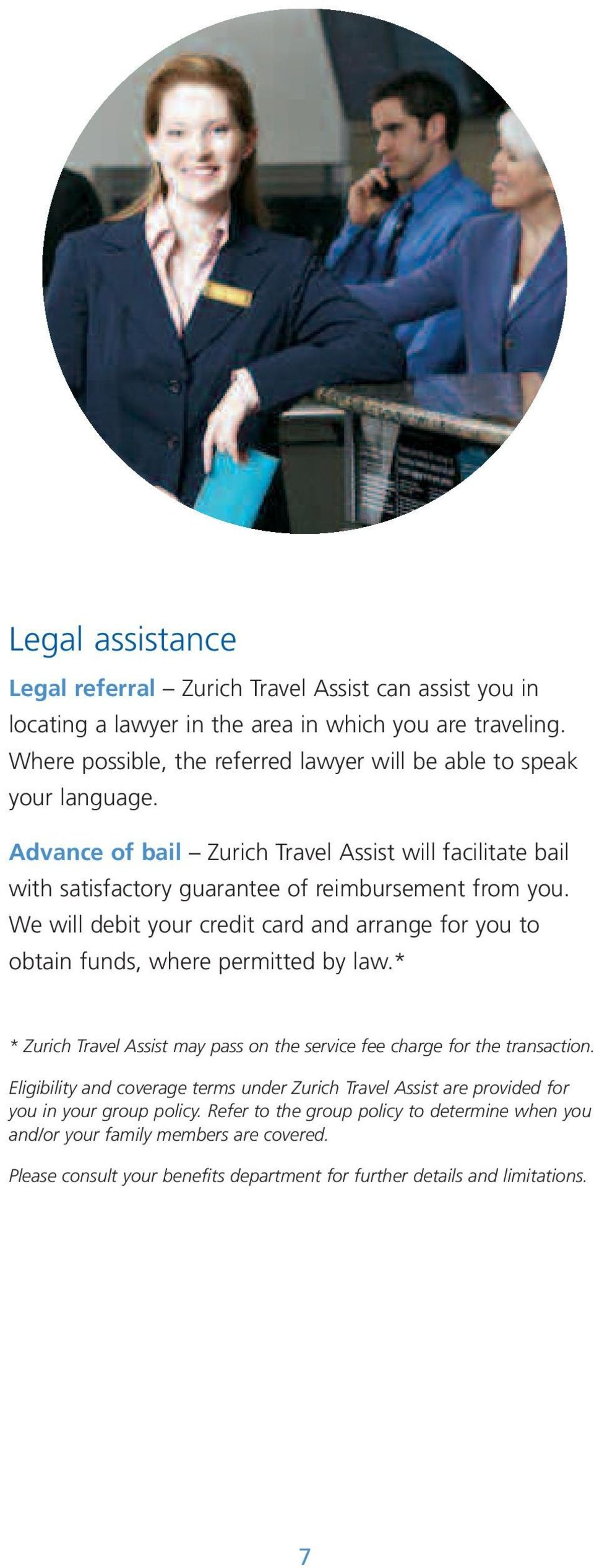 We will debit your credit card and arrange for you to obtain funds, where permitted by law.* * Zurich Travel Assist may pass on the service fee charge for the transaction.