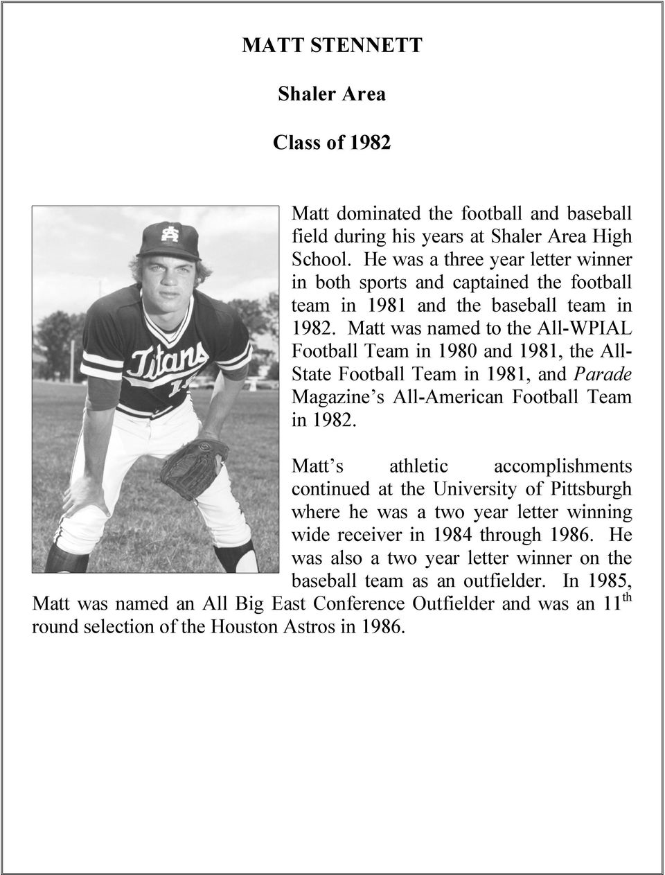 Matt was named to the All-WPIAL Football Team in 1980 and 1981, the All- State Football Team in 1981, and Parade Magazine s All-American Football Team in 1982.