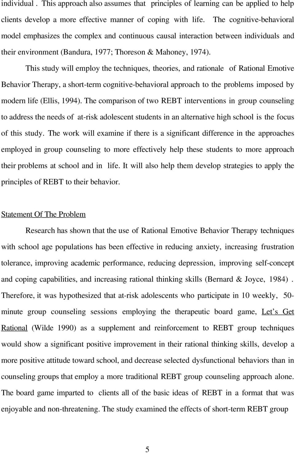 This study will employ the techniques, theories, and rationale of Rational Emotive Behavior Therapy, a short-term cognitive-behavioral approach to the problems imposed by modern life (Ellis, 1994).