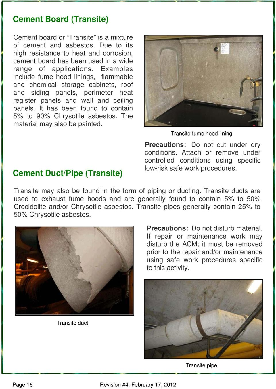 It has been found to contain 5% to 90% Chrysotile asbestos. The material may also be painted. Cement Duct/Pipe (Transite) Transite fume hood lining Precautions: Do not cut under dry conditions.