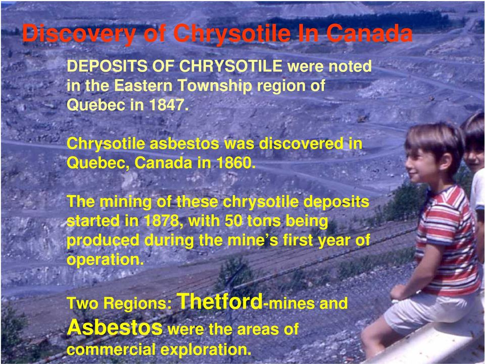 The mining of these chrysotile deposits started in 1878, with 50 tons being produced during the