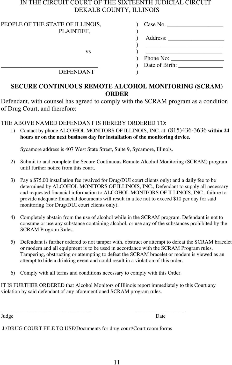 program as a condition of Drug Court, and therefore: THE ABOVE NAMED DEFENDANT IS HEREBY ORDERED TO: 1) Contact by phone ALCOHOL MONITORS OF ILLINOIS, INC.