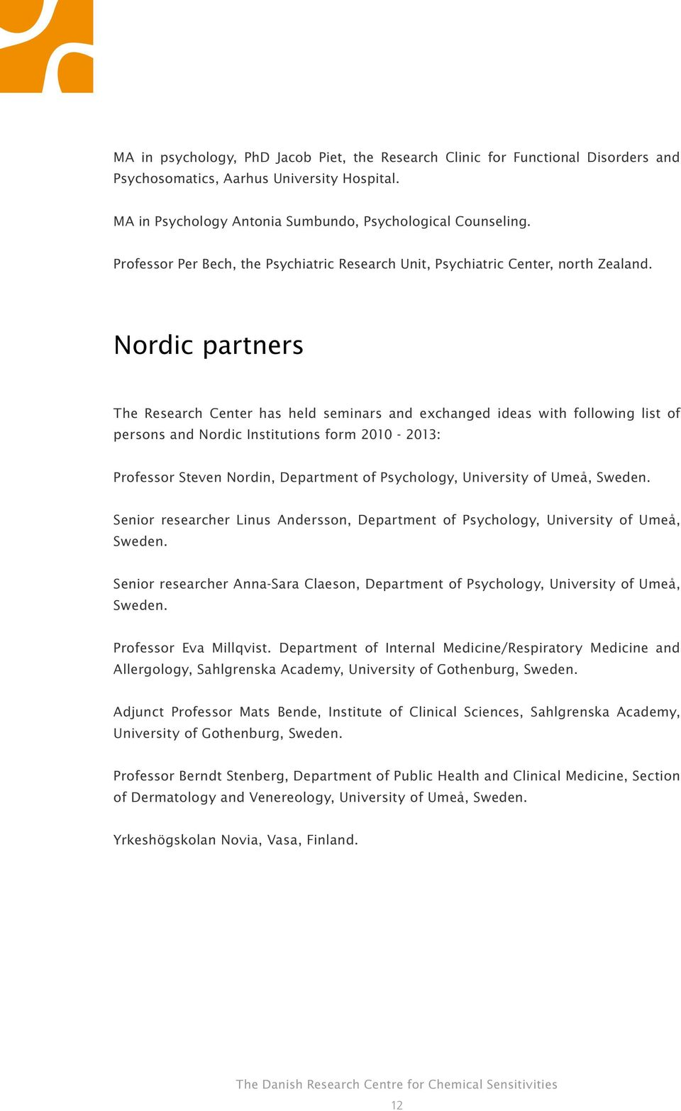 Nordic partners The Research Center has held seminars and exchanged ideas with following list of persons and Nordic Institutions form 2010-2013: Professor Steven Nordin, Department of Psychology,