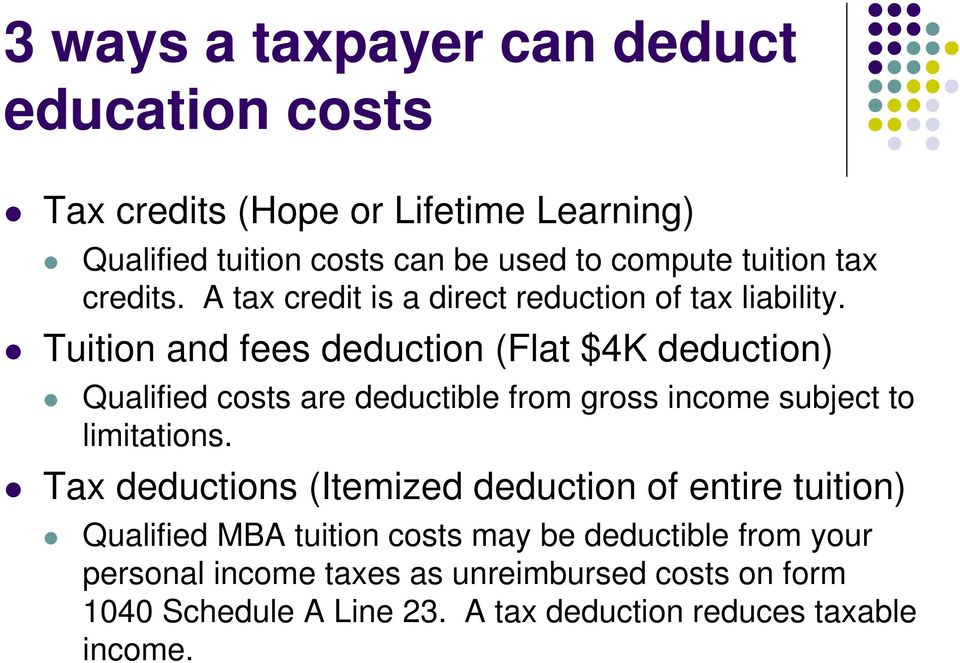 Tuition and fees deduction (Flat $4K deduction) Qualified costs are deductible from gross income subject to limitations.