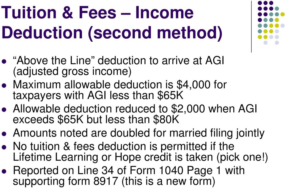 but less than $80K Amounts noted are doubled for married filing jointly No tuition & fees deduction is permitted if the