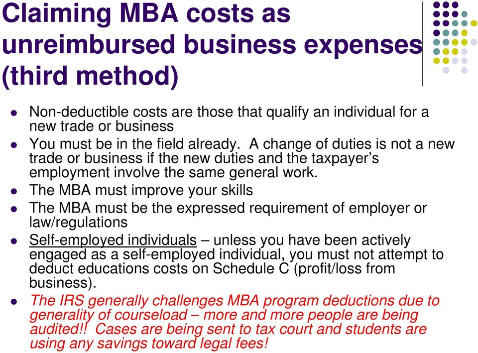The MBA must improve your skills The MBA must be the expressed requirement of employer or law/regulations Self-employed individuals unless you have been actively engaged as a self-employed