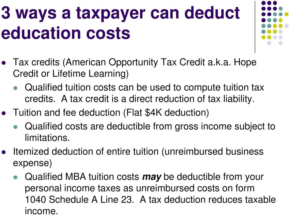 Tuition and fee deduction (Flat $4K deduction) Qualified costs s are deductible e from gross income subject to limitations.