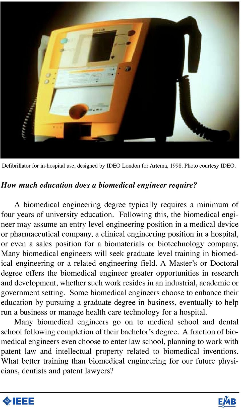 Following this, the biomedical engineer may assume an entry level engineering position in a medical device or pharmaceutical company, a clinical engineering position in a hospital, or even a sales