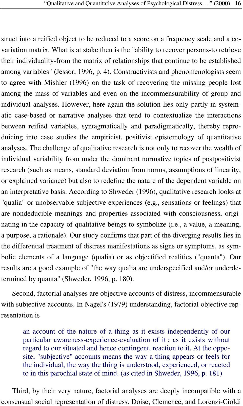 Constructivists and phenomenologists seem to agree with Mishler (1996) on the task of recovering the missing people lost among the mass of variables and even on the incommensurability of group and