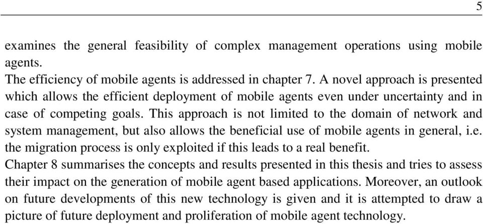 This approach is not limited to the domain of network and system management, but also allows the beneficial use of mobile agents in general, i.e. the migration process is only exploited if this leads to a real benefit.