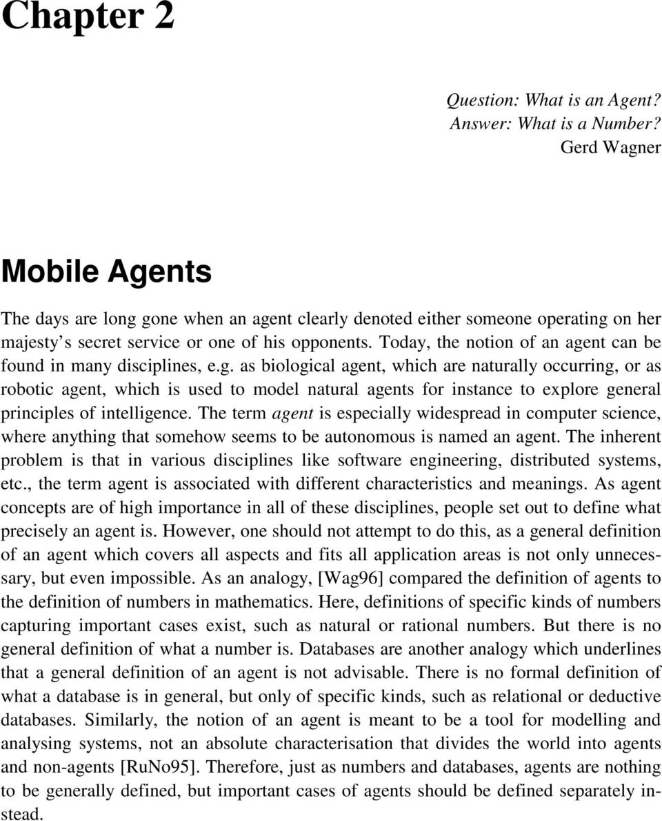 Today, the notion of an agent can be found in many disciplines, e.g. as biological agent, which are naturally occurring, or as robotic agent, which is used to model natural agents for instance to explore general principles of intelligence.