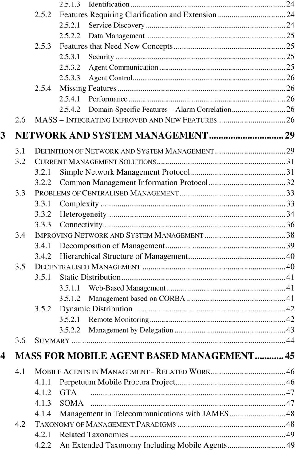 ..26 3 NETWORK AND SYSTEM MANAGEMENT... 29 3.1 DEFINITION OF NETWORK AND SYSTEM MANAGEMENT...29 3.2 CURRENT MANAGEMENT SOLUTIONS...31 3.2.1 Simple Network Management Protocol...31 3.2.2 Common Management Information Protocol.