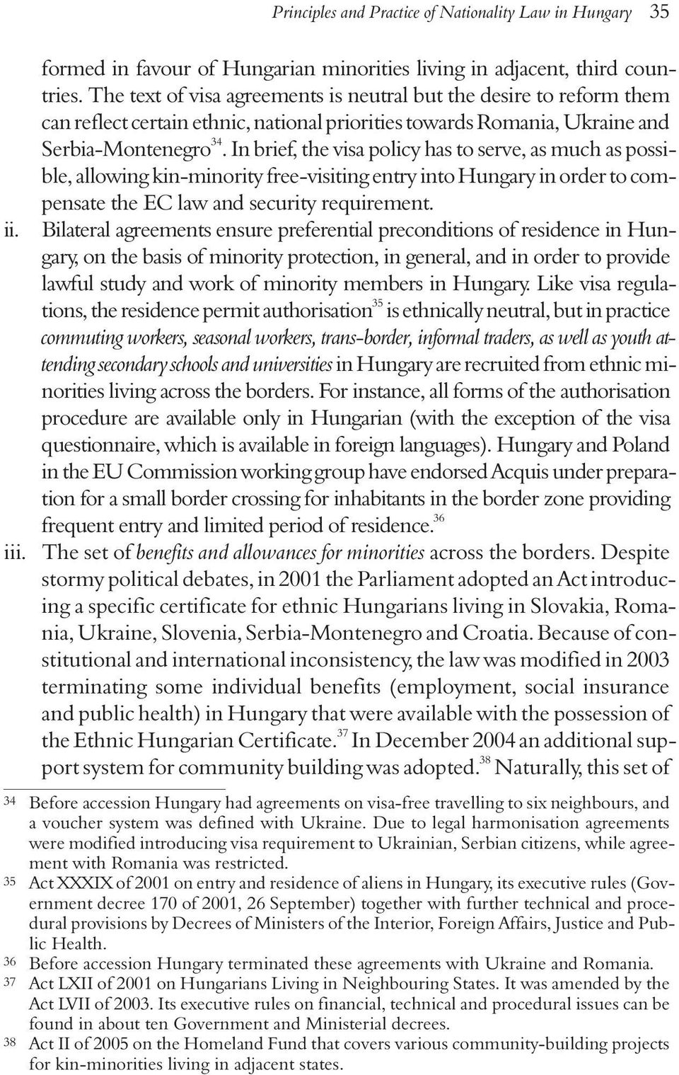 In brief, the visa policy has to serve, as much as possible, allowing kin-minority free-visiting entry into Hungary in order to compensate the EC law and security requirement. ii.