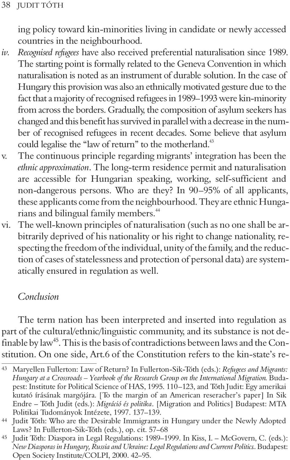 In the case of Hungary this provision was also an ethnically motivated gesture due to the fact that a majority of recognised refugees in 1989 1993 were kin-minority from across the borders.