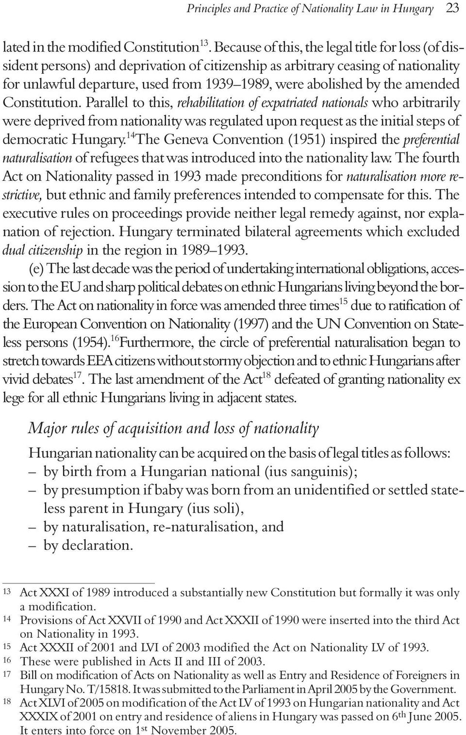 amended Constitution. Parallel to this, rehabilitation of expatriated nationals who arbitrarily were deprived from nationality was regulated upon request as the initial steps of democratic Hungary.