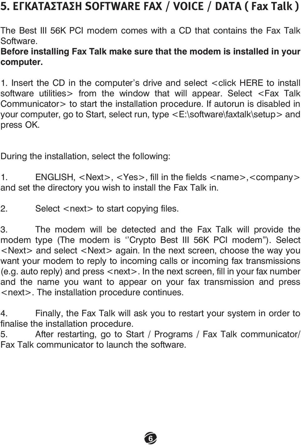 Insert the CD in the computer s drive and select <click HERE to install software utilities> from the window that will appear. Select <Fax Talk Communicator> to start the installation procedure.