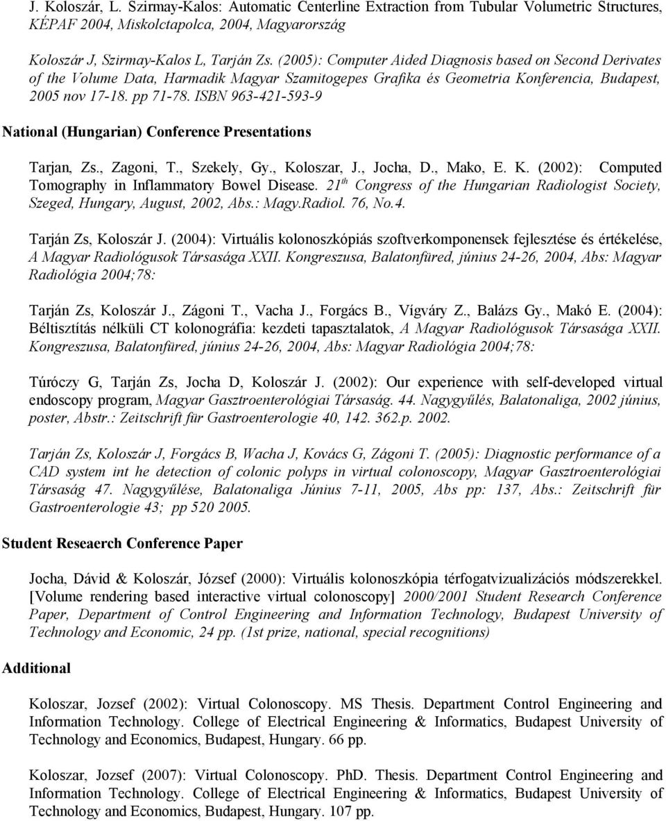 ISBN 963-421-593-9 National (Hungarian) Conference Presentations Tarjan, Zs., Zagoni, T., Szekely, Gy., Koloszar, J., Jocha, D., Mako, E. K. (2002): Computed Tomography in Inflammatory Bowel Disease.