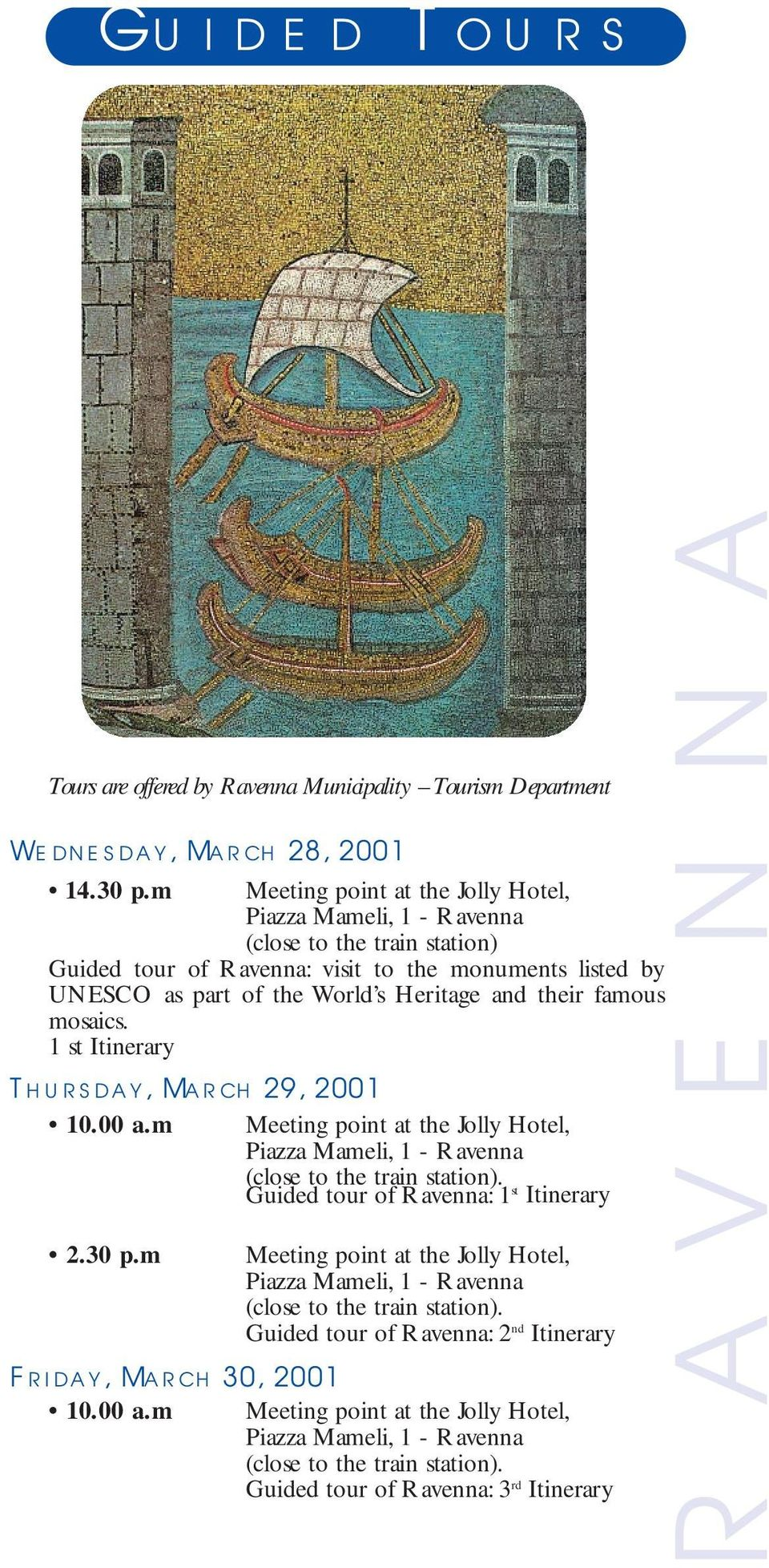 famous mosaics. 1 st Itinerary Thursday, March 29, 2001 10.00 a.m Meeting point at the Jolly Hotel, Piazza Mameli, 1 - Ravenna (close to the train station). Guided tour of Ravenna: 1 st Itinerary 2.