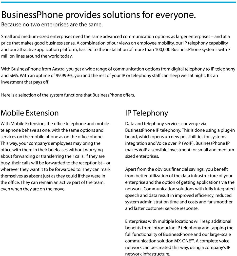 A combination of our views on employee mobility, our IP telephony capability and our attractive application platform, has led to the installation of more than 100,000 BusinessPhone systems with 7