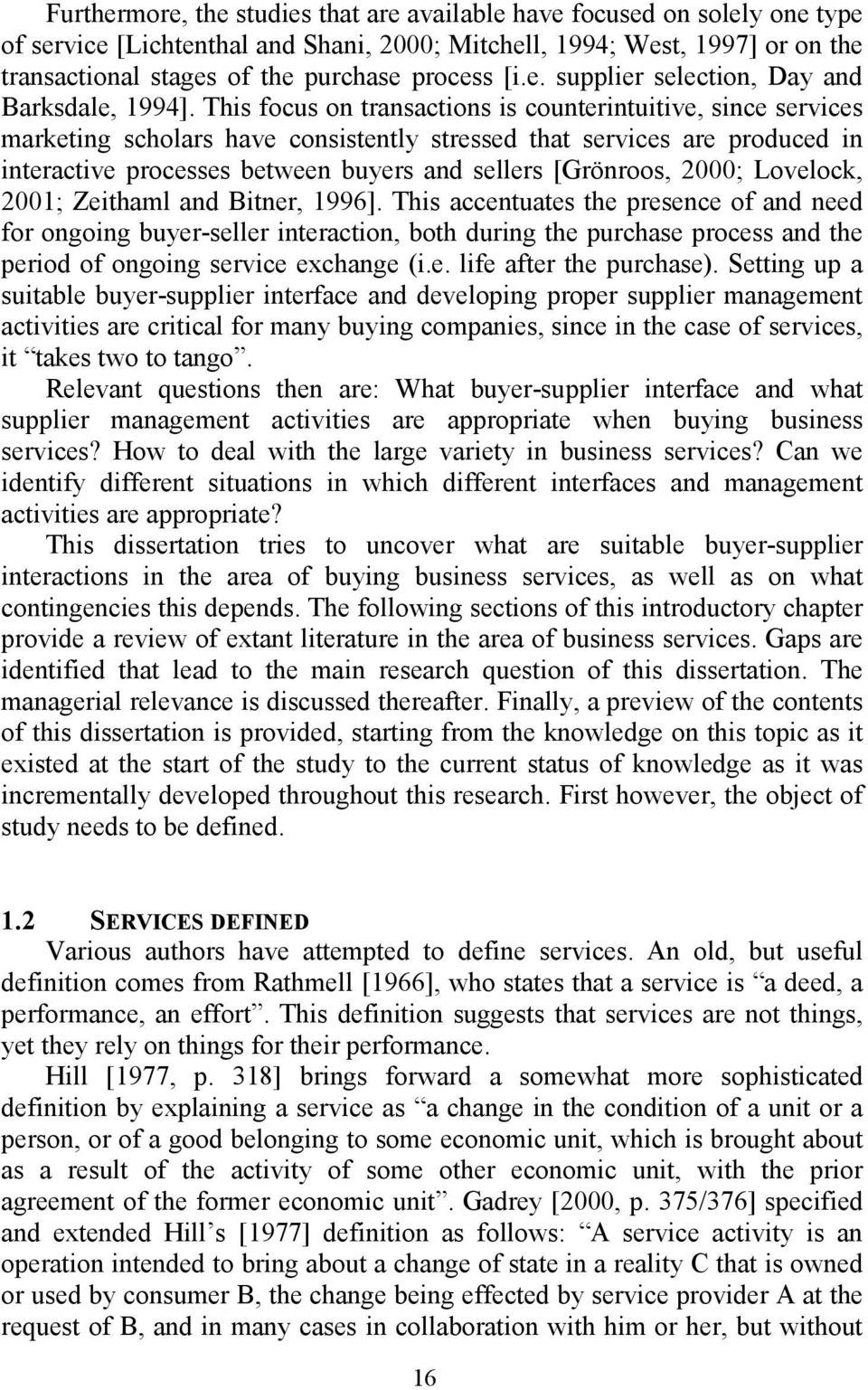 This focus on transactions is counterintuitive, since services marketing scholars have consistently stressed that services are produced in interactive processes between buyers and sellers [Grönroos,