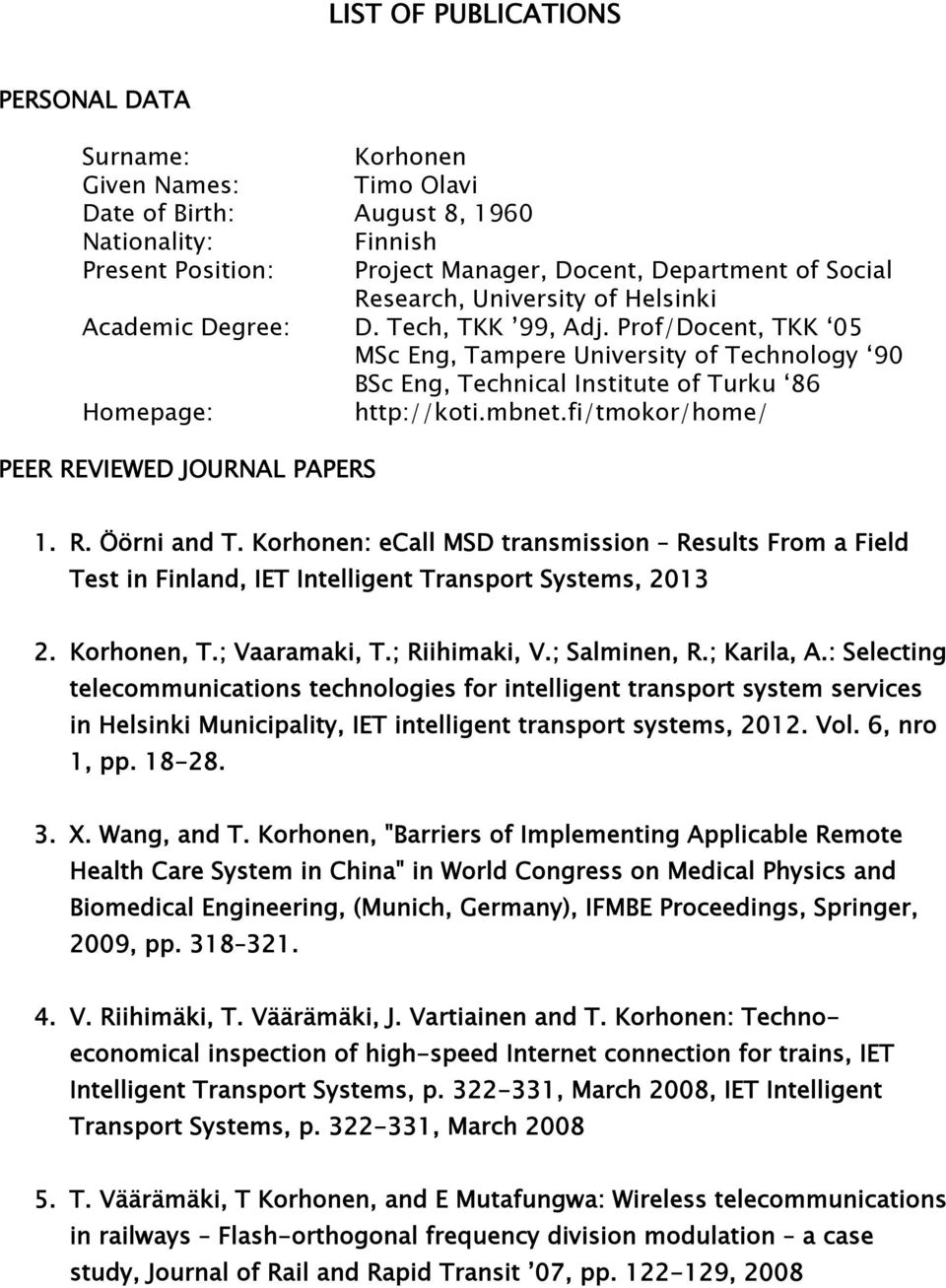 Prof/Docent, TKK 05 MSc Eng, Tampere University of Technology 90 BSc Eng, Technical Institute of Turku 86 Homepage: PEER REVIEWED JOURNAL PAPERS http://koti.mbnet.fi/tmokor/home/ 1. R. Öörni and T.