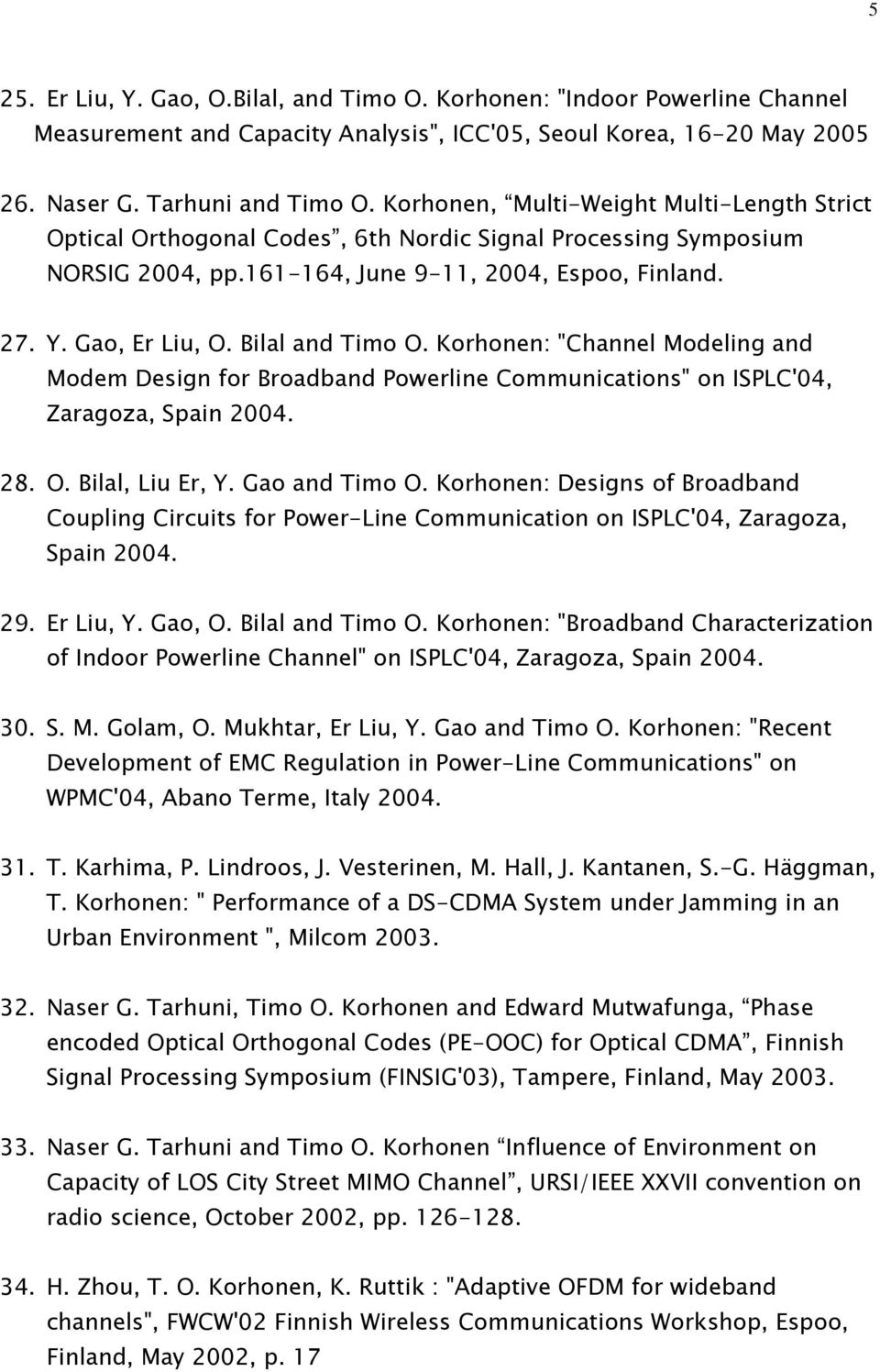 "Bilal and Timo O. Korhonen: ""Channel Modeling and Modem Design for Broadband Powerline Communications"" on ISPLC'04, Zaragoza, Spain 2004. 28. O. Bilal, Liu Er, Y. Gao and Timo O."