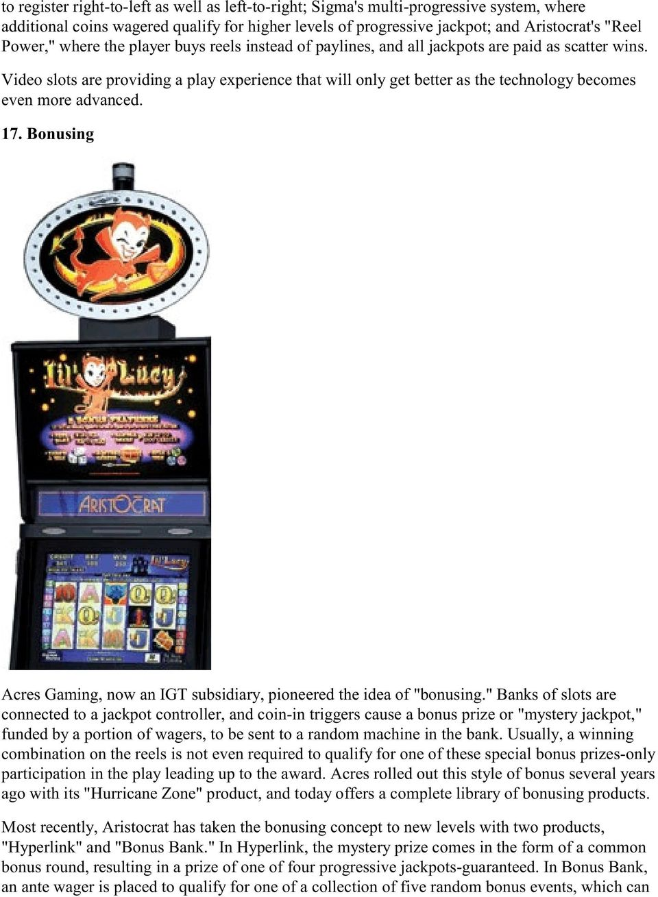 "Video slots are providing a play experience that will only get better as the technology becomes even more advanced. 17. Bonusing Acres Gaming, now an IGT subsidiary, pioneered the idea of ""bonusing."