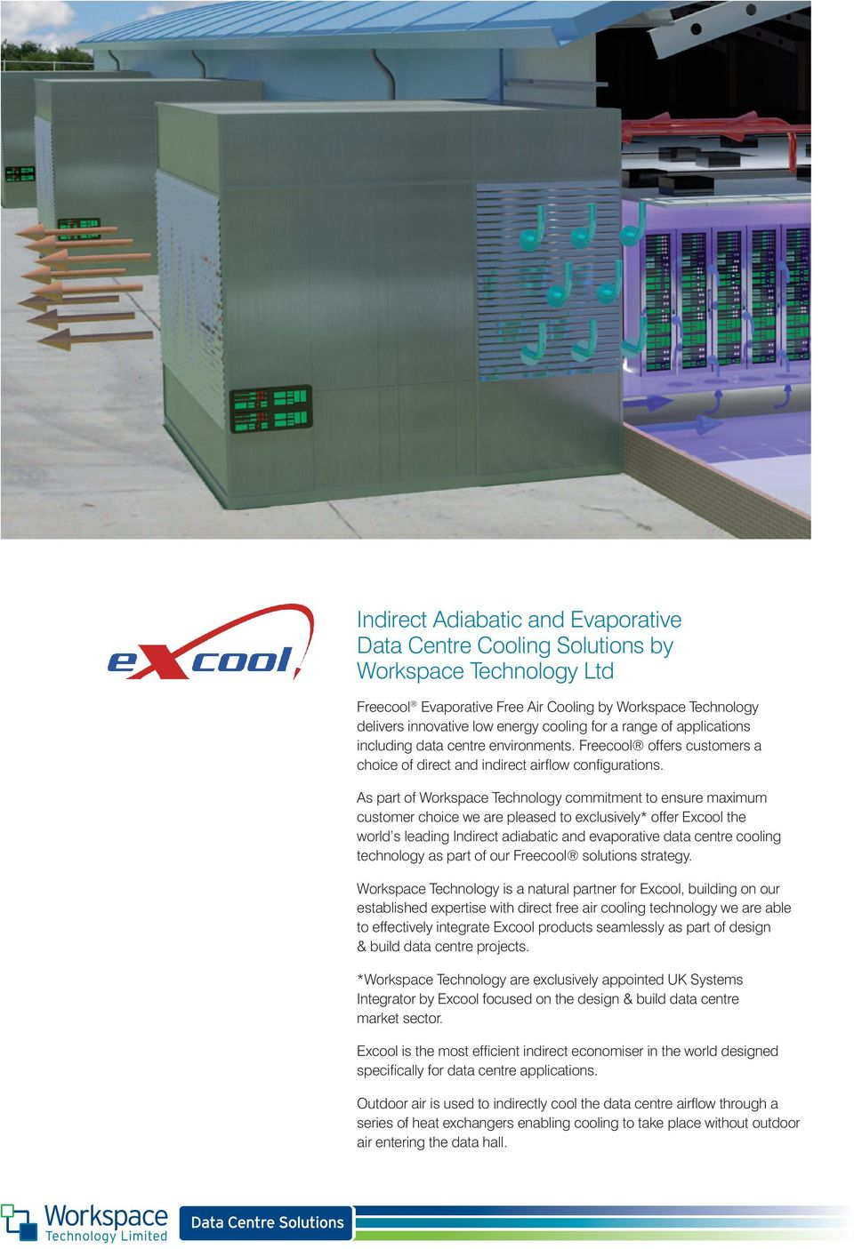 As part of Workspace Technology commitment to ensure maximum customer choice we are pleased to exclusively* offer Excool the world s leading Indirect adiabatic and evaporative data centre cooling