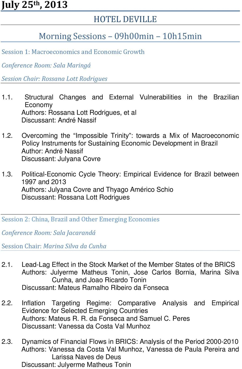 Political-Economic Cycle Theory: Empirical Evidence for Brazil between 1997 and 2013 Authors: Julyana Covre and Thyago Américo Schio Discussant: Rossana Lott Rodrigues Session 2: China, Brazil and